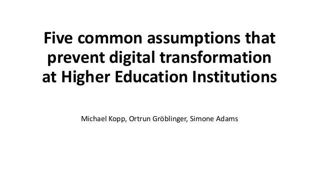 Five common assumptions that prevent digital transformation at Higher Education Institutions Michael Kopp, Ortrun Gröbling...