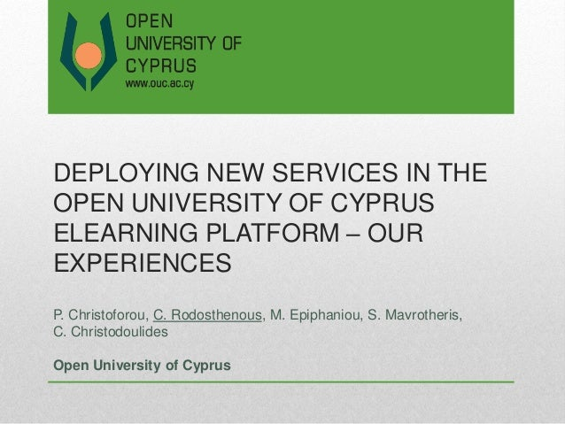 DEPLOYING NEW SERVICES IN THE OPEN UNIVERSITY OF CYPRUS ELEARNING PLATFORM – OUR EXPERIENCES P. Christoforou, C. Rodosthen...