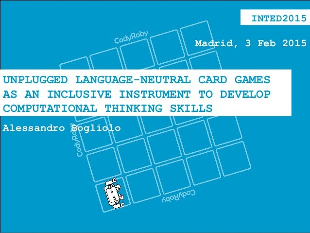 UNPLUGGED LANGUAGE-NEUTRAL CARD GAMES AS AN INCLUSIVE INSTRUMENT TO DEVELOP COMPUTATIONAL THINKING SKILLS Alessandro Bogli...