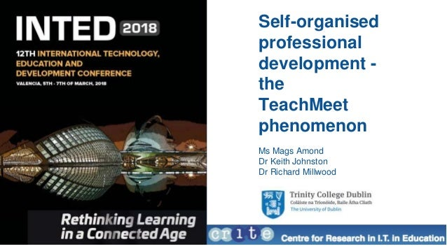 Self-organised professional development - the TeachMeet phenomenon Ms Mags Amond Dr Keith Johnston Dr Richard Millwood