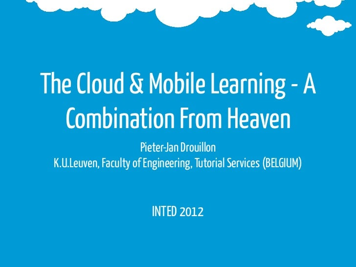 The Cloud & Mobile Learning - A  Combination From Heaven                       Pieter-Jan Drouillon K.U.Leuven, Faculty of...