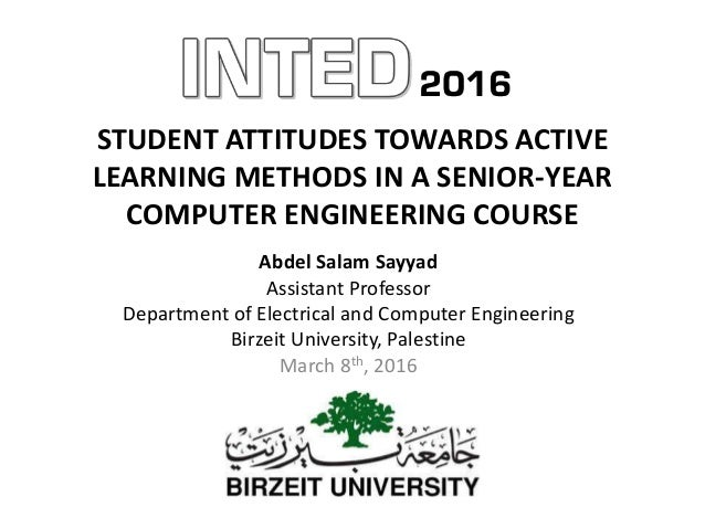 STUDENT ATTITUDES TOWARDS ACTIVE LEARNING METHODS IN A SENIOR-YEAR COMPUTER ENGINEERING COURSE Abdel Salam Sayyad Assistan...