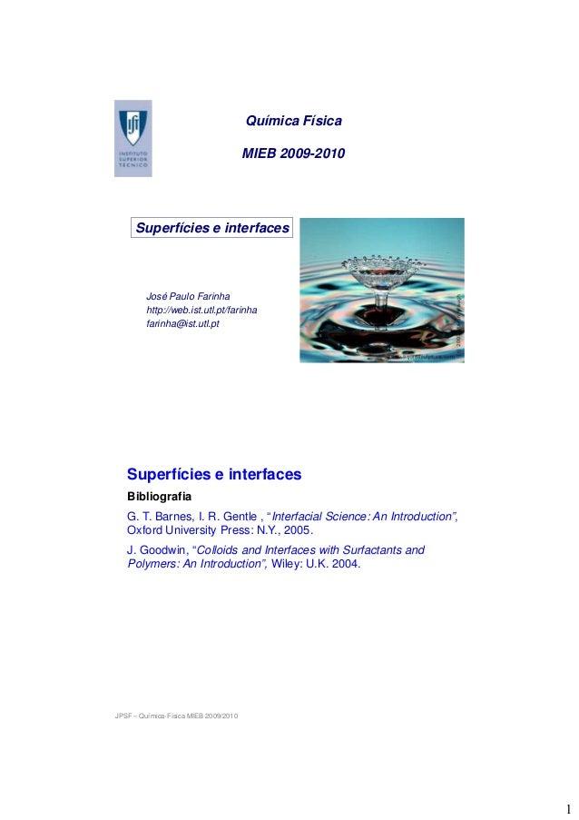 1 Química Física MIEB 2009-2010 Superfícies e interfaces José Paulo Farinha http://web.ist.utl.pt/farinha farinha@ist.utl....