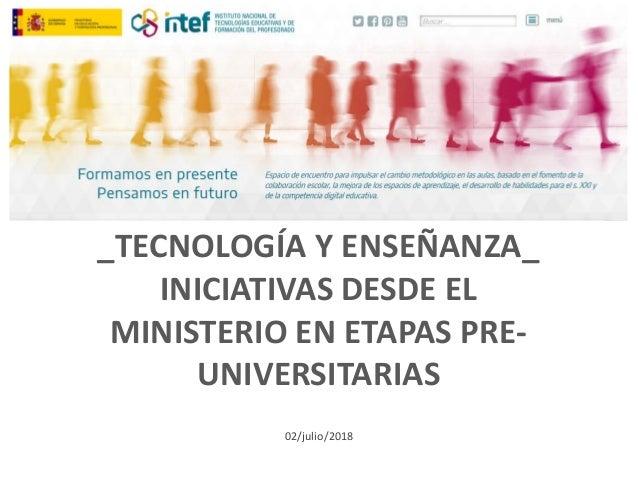 _TECNOLOGÍA Y ENSEÑANZA_ INICIATIVAS DESDE EL MINISTERIO EN ETAPAS PRE- UNIVERSITARIAS 02/julio/2018