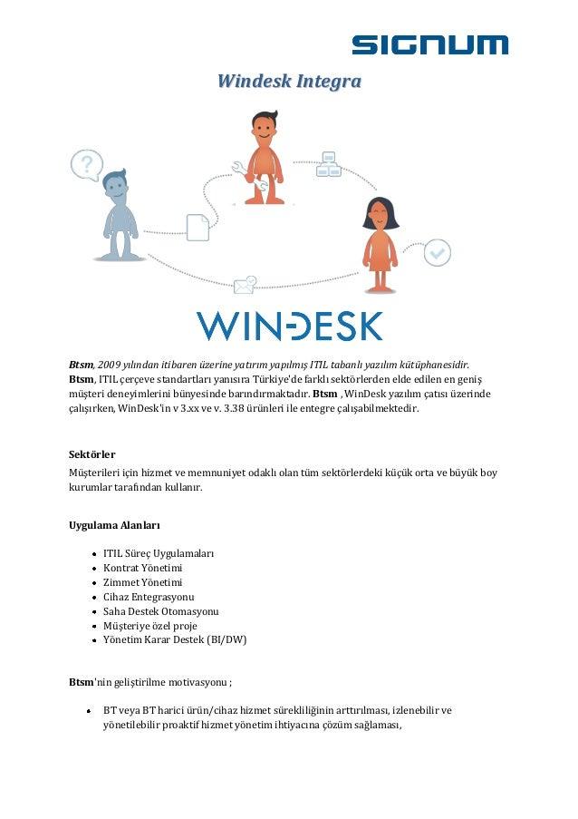 Windesk IntegraBtsm, 2009 yılından itibaren üzerine yatırım yapılmış ITIL tabanlı yazılım kütüphanesidir.Btsm, ITIL çerçev...