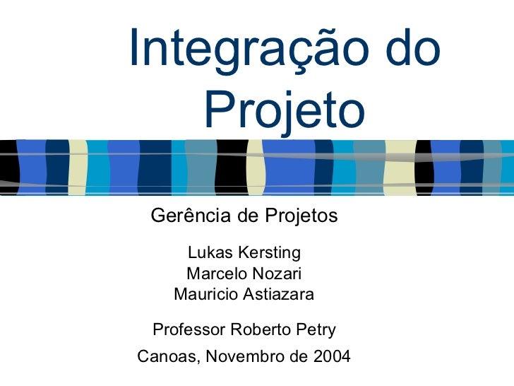 Integração do    Projeto Gerência de Projetos     Lukas Kersting     Marcelo Nozari    Mauricio Astiazara Professor Robert...