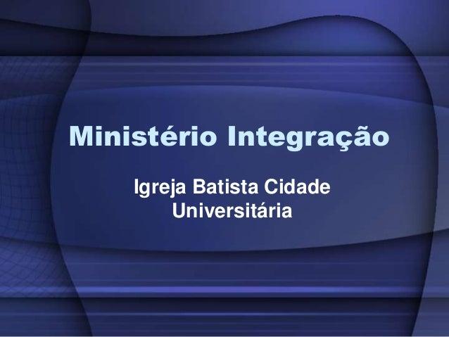 Ministério Integração    Igreja Batista Cidade        Universitária