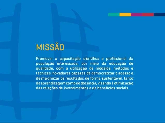 MISSÃO Promover a capacitação científica e profissional da população interessada, por meio da educação de qualidade, com a...