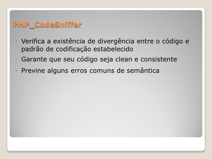 PHP_CodeSniffer• Verifica a existência de divergência entre o código e  padrão de codificação estabelecido• Garante que se...