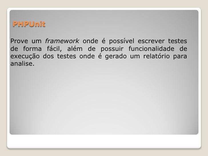 PHPUnitProve um framework onde é possível escrever testesde forma fácil, além de possuir funcionalidade deexecução dos tes...
