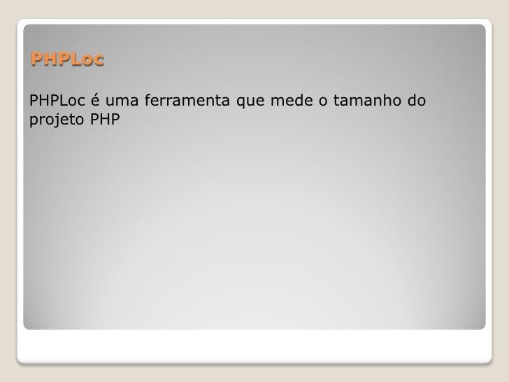 PHPLocPHPLoc é uma ferramenta que mede o tamanho doprojeto PHP