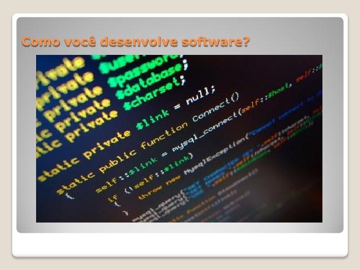 Como você desenvolve software?