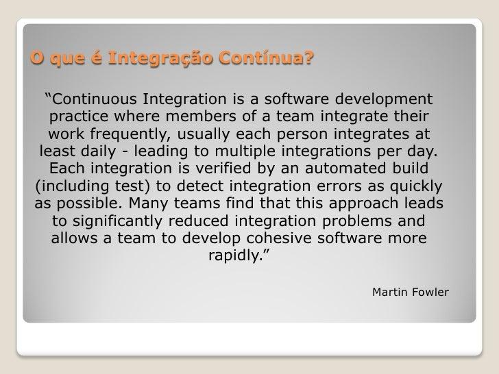 """O que é Integração Contínua?  """"Continuous Integration is a software development   practice where members of a team integra..."""