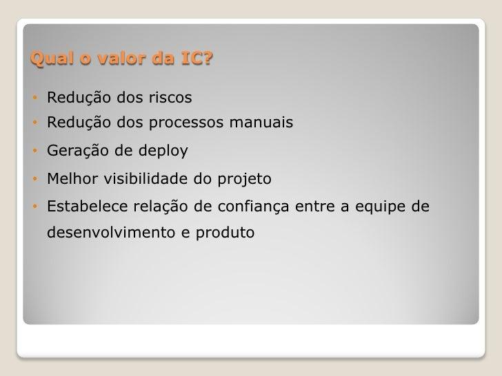 Qual o valor da IC?• Redução dos riscos• Redução dos processos manuais• Geração de deploy• Melhor visibilidade do projeto•...