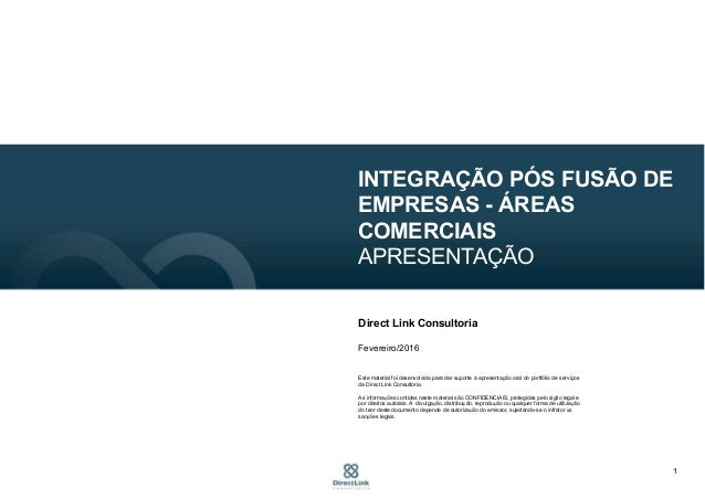 1 INTEGRAÇÃO PÓS FUSÃO DE EMPRESAS - ÁREAS COMERCIAIS APRESENTAÇÃO Direct Link Consultoria Fevereiro/2016 Este material fo...