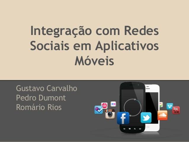 Integração com Redes Sociais em Aplicativos Móveis Gustavo Carvalho Pedro Dumont Romário Rios