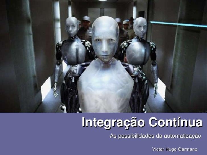 IntegraçãoContínua            Aspossibilidadesdaautomatização                                  VictorHugoGermano