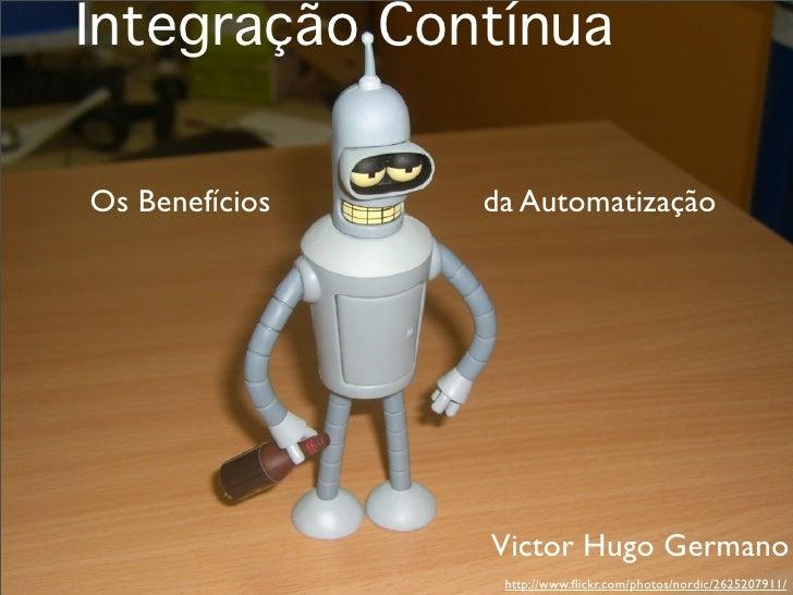 Integração Contínua  Os Benefícios   da Automatização                     Victor Hugo Germano                  http://www....