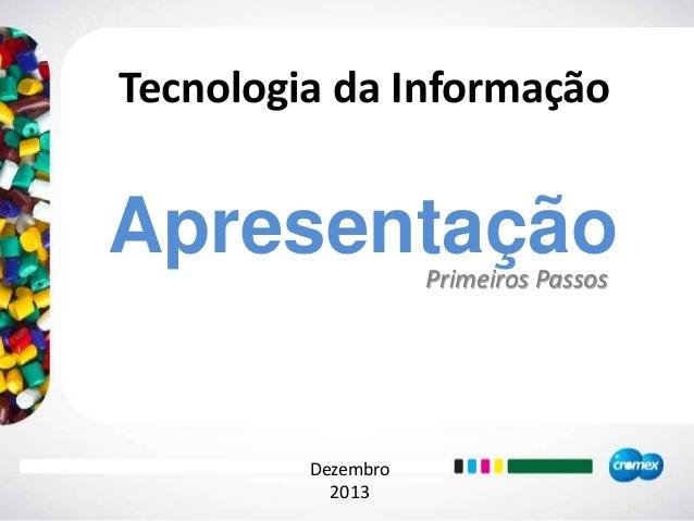 Apresentação Tecnologia da Informação Dezembro 2013 Primeiros Passos