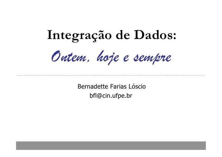 Integração de Dados:Ontem, hoje e sempre    Bernadette Farias Lóscio        bfl@cin.ufpe.br