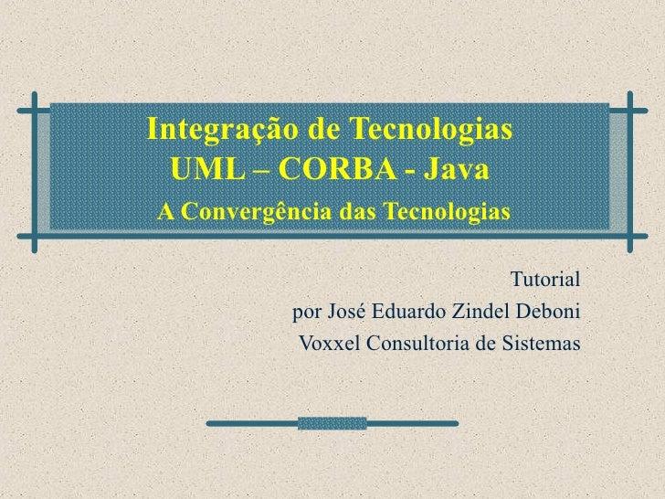 Integração de Tecnologias UML – CORBA - Java   A Convergência das Tecnologias Tutorial por José Eduardo Zindel Deboni Voxx...