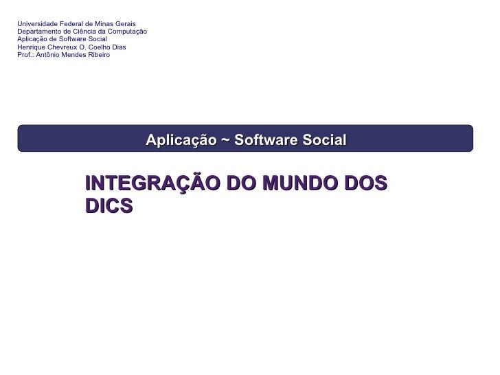 INTEGRAÇÃO DO MUNDO DOS DICS Software Social ~ Aplicação Universidade Federal de Minas Gerais Departamento de Ciência da C...