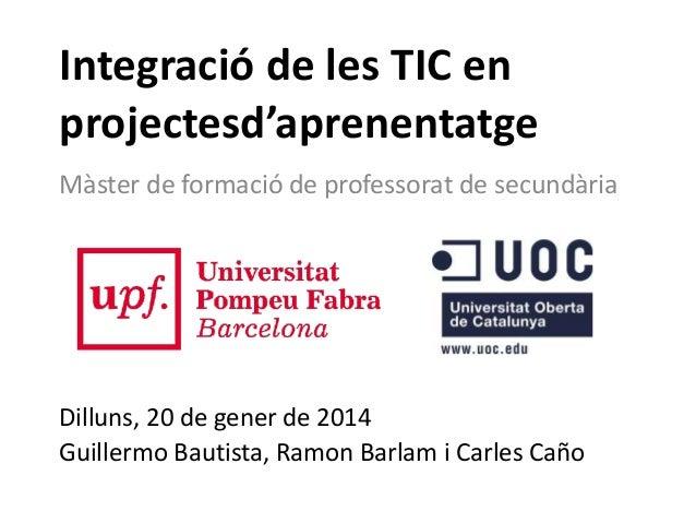 Integració de les TIC en projectesd'aprenentatge Màster de formació de professorat de secundària  Dilluns, 20 de gener de ...
