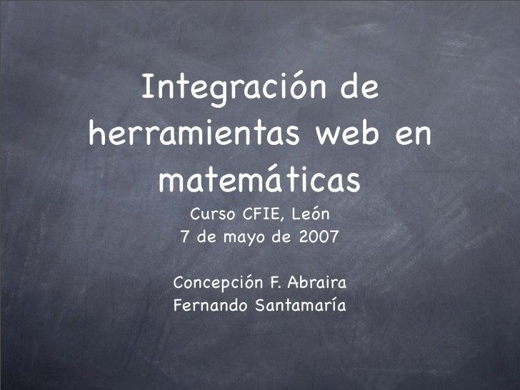 Integración de herramientas web en     matemáticas       Curso CFIE, León      7 de mayo de 2007      Concepción F. Abrair...