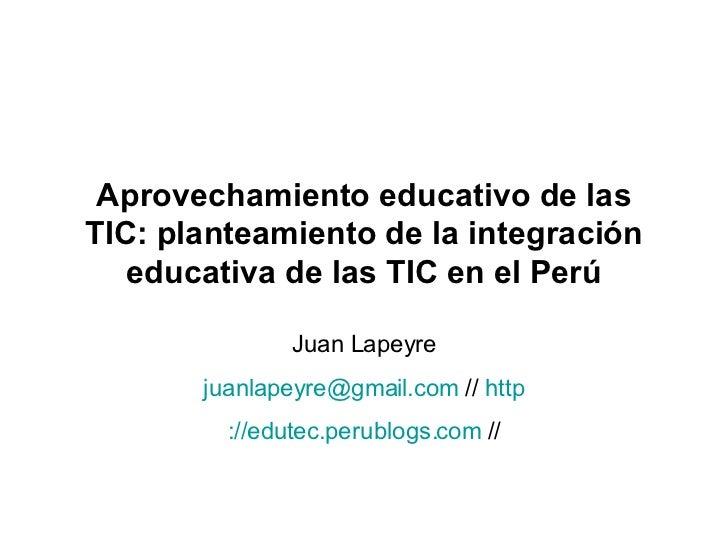 Aprovechamiento educativo de las TIC: planteamiento de la integración educativa de las TIC en el Perú Juan Lapeyre [email_...