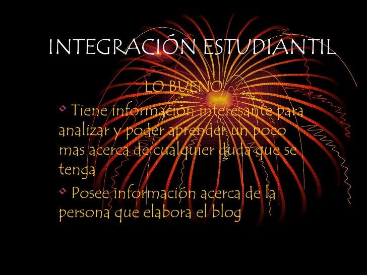INTEGRACIÓN ESTUDIANTIL <ul><li>LO BUENO </li></ul><ul><li>Tiene información interesante para analizar y poder aprender un...