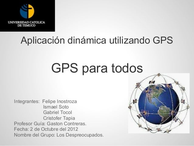 Aplicación dinámica utilizando GPS               GPS para todosIntegrantes: Felipe Inostroza             Ismael Soto      ...