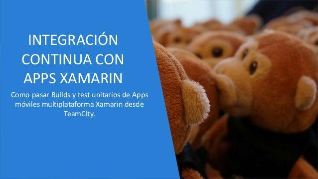 INTEGRACIÓN CONTINUA CON APPS XAMARIN Como pasar Builds y test unitarios de Apps móviles multiplataforma Xamarin desde Tea...