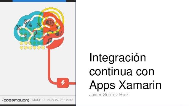 INTEGRACIÓN CONTINUA CON XAMARIN JAVIER SUÁREZ RUIZ . . Integración continua con Apps Xamarin Javier Suárez Ruiz MADRID · ...