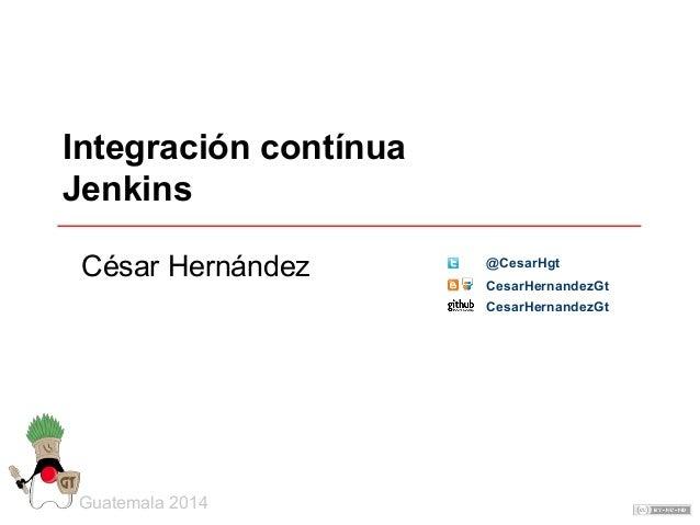Integración contínua Jenkins Guatemala 2014 César Hernández CesarHernandezGt @CesarHgt CesarHernandezGt