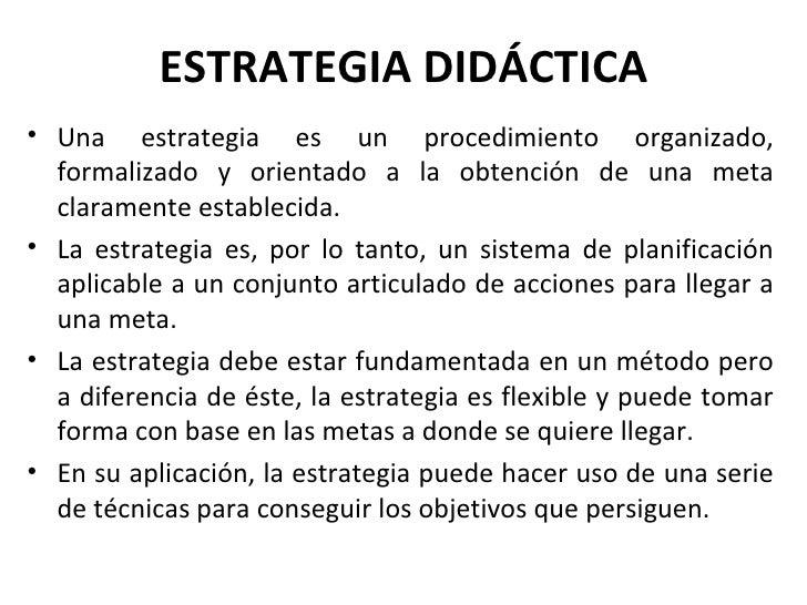 ESTRATEGIA DIDÁCTICA <ul><li>Una estrategia es un procedimiento organizado, formalizado y orientado a la obtención de una ...