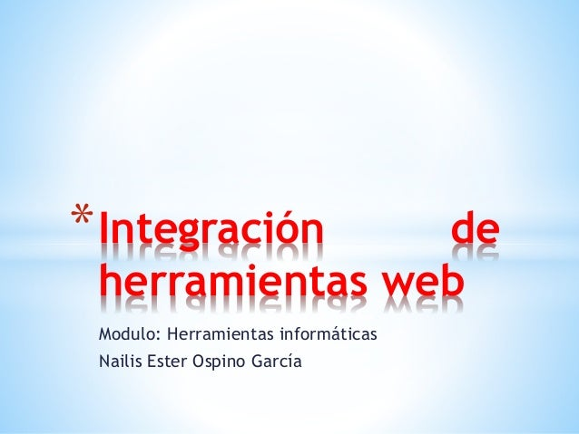 Modulo: Herramientas informáticas Nailis Ester Ospino García *Integración de herramientas web