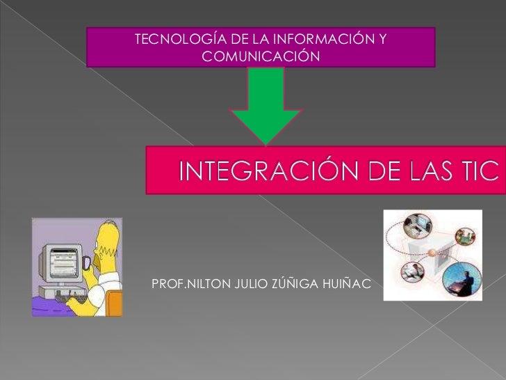 TECNOLOGÍA DE LA INFORMACIÓN Y COMUNICACIÓN<br />INTEGRACIÓN DE LAS TIC<br />PROF.NILTON JULIO ZÚÑIGA HUIÑAC<br />
