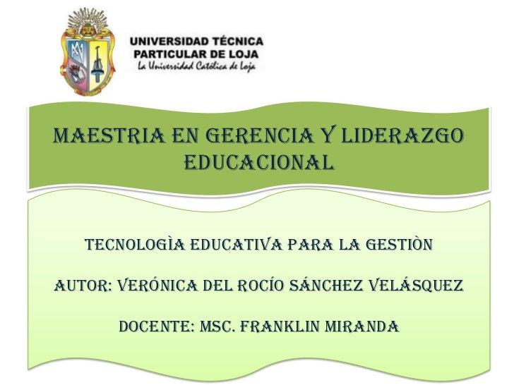 MAESTRIA EN GERENCIA Y LIDERAZGO EDUCACIONAL<br />TECNOLOGÌA EDUCATIVA PARA LA GESTIÒN<br />AUTOR: Verónica del Rocío Sánc...