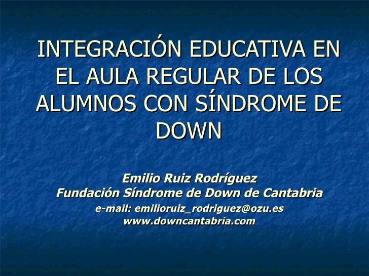 INTEGRACIÓN EDUCATIVA EN EL AULA REGULAR DE LOS ALUMNOS CON SÍNDROME DE DOWN Emilio Ruiz Rodríguez Fundación Síndrome de D...