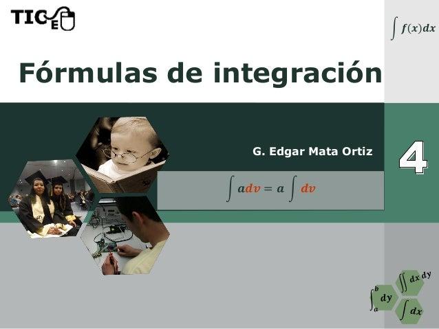 Fórmulas de integración G. Edgar Mata Ortiz න 𝒇 𝒙 𝒅𝒙 න 𝒂𝒅𝒗 = 𝒂 න 𝒅𝒗