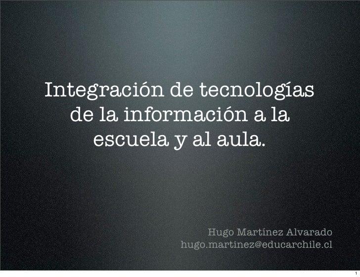Integración de tecnologías   de la información a la      escuela y al aula.                      Hugo Martínez Alvarado   ...