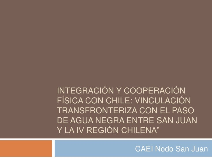INTEGRACIÓN Y COOPERACIÓNFÍSICA CON CHILE: VINCULACIÓNTRANSFRONTERIZA CON EL PASODE AGUA NEGRA ENTRE SAN JUANY LA IV REGIÓ...