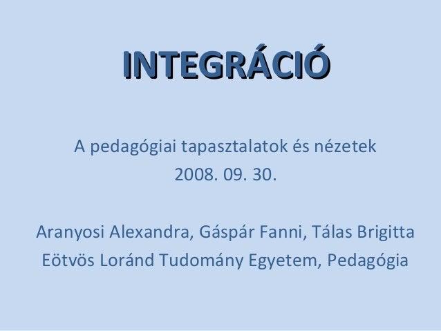 INTEGRÁCIÓINTEGRÁCIÓ A pedagógiai tapasztalatok és nézetek 2008. 09. 30. Aranyosi Alexandra, Gáspár Fanni, Tálas Brigitta ...
