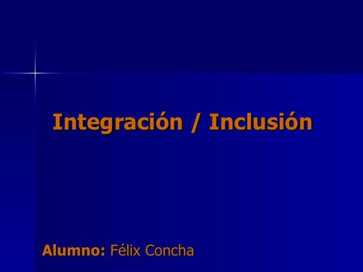 Integración / Inclusión Alumno:  Félix Concha