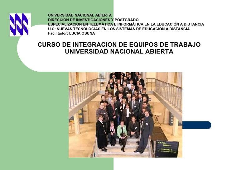 CURSO DE INTEGRACION DE EQUIPOS DE TRABAJO UNIVERSIDAD NACIONAL ABIERTA UNIVERSIDAD NACIONAL ABIERTA DIRECCIÓN DE INVESTIG...