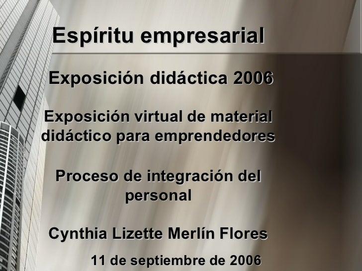 Espíritu empresarial Exposición didáctica 2006 Exposición virtual de material didáctico para emprendedores Proceso de inte...