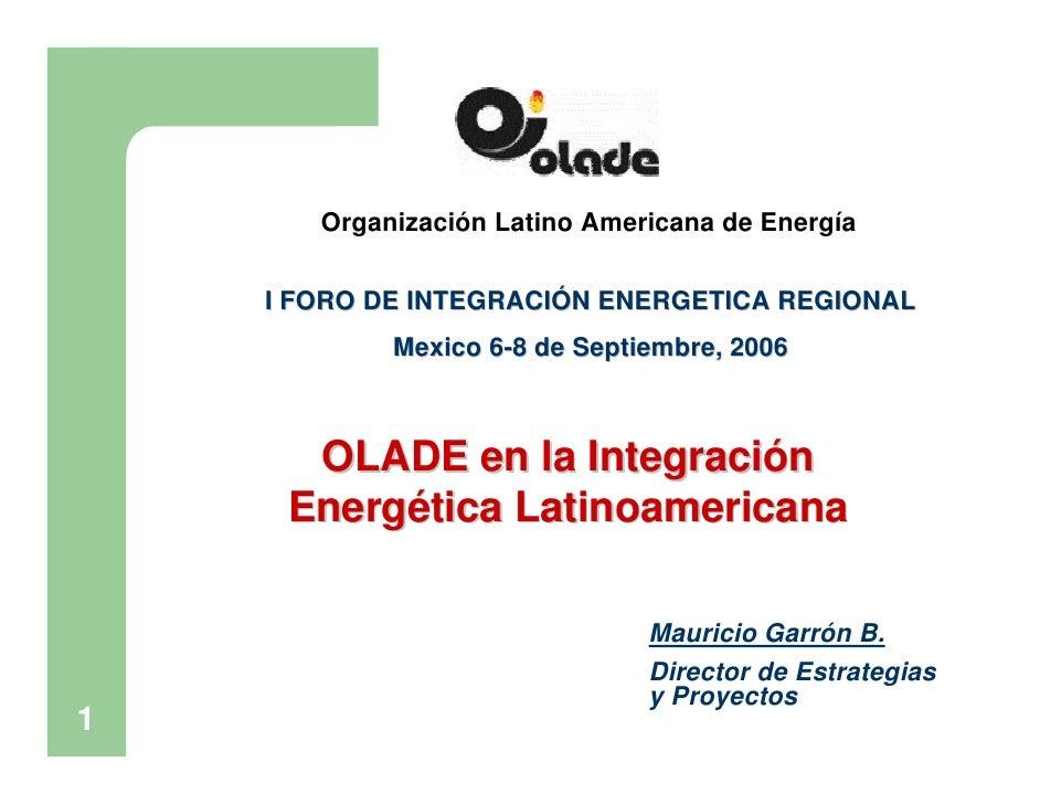 Organización Latino Americana de Energía      I FORO DE INTEGRACIÓN ENERGETICA REGIONAL             Mexico 6-8 de Septiemb...