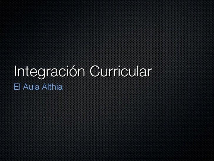 Integración Curricular  <ul><li>El Aula Althia </li></ul>