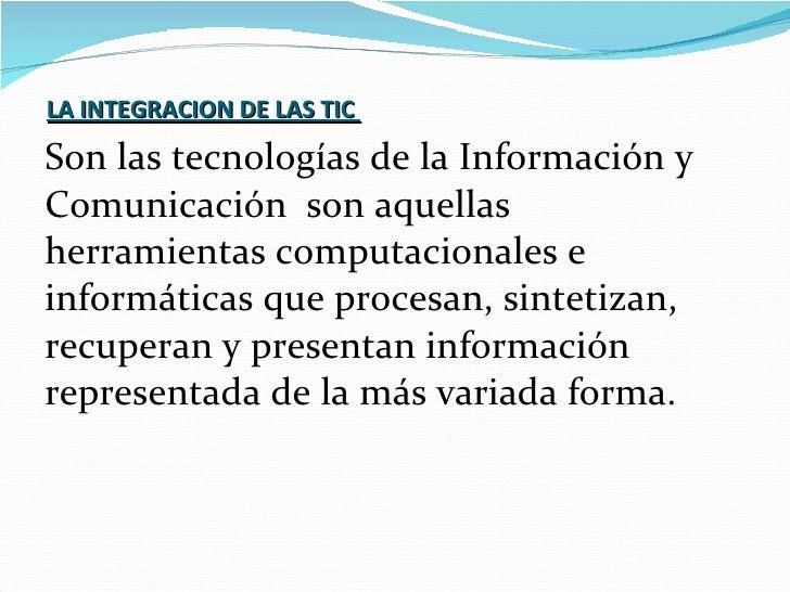 LA INTEGRACION DE LAS TIC   <ul><li>Son las tecnologías de la Información y </li></ul><ul><li>Comunicación  son aquellas ...