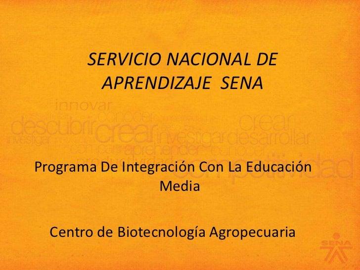 SERVICIO NACIONAL DE APRENDIZAJE  SENA<br />Programa De Integración Con La Educación Media<br />Centro de Biotecnología Ag...